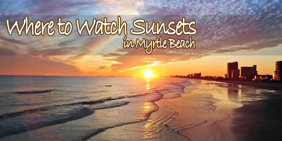 top 5 places to watch the sunset in myrtle beach  2 bedroom condo rental myrtle beach sc